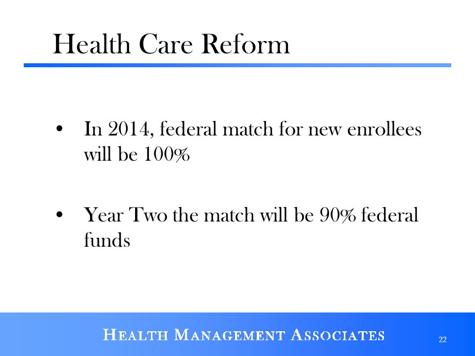 Health Care Reform In 2014, federal match for new enrollees will be 100% Year Two the match will be 90% federal funds 22
