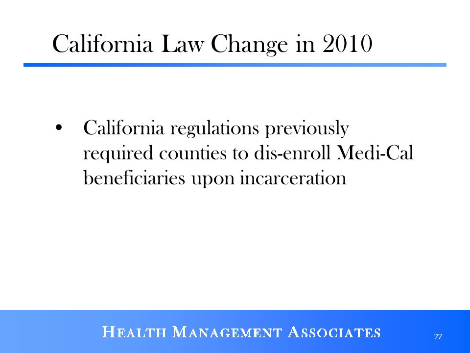 California Law Change in 2010 California regulations previously required counties to dis-enroll Medi-Cal beneficiaries upon incarceration 27
