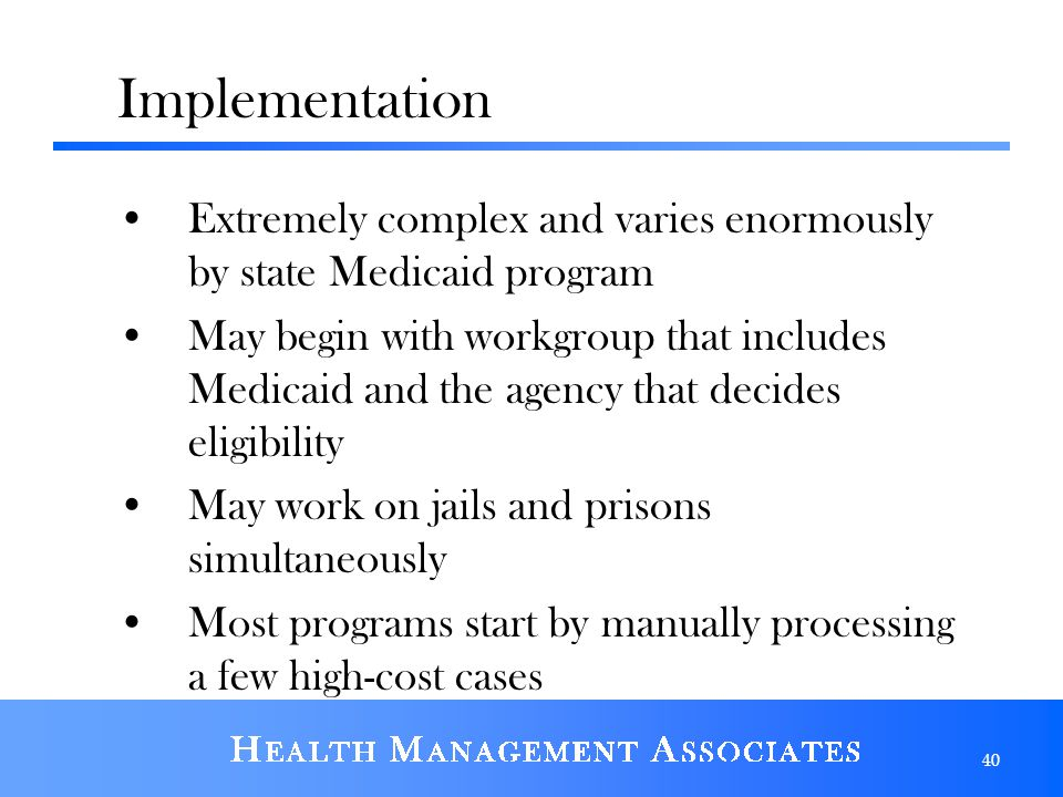 Implementation Extremely complex and varies enormously by state Medicaid program May begin with workgroup that includes Medicaid and the agency that decides eligibility May work on jails and prisons simultaneously Most programs start by manually processing a few high-cost cases 40