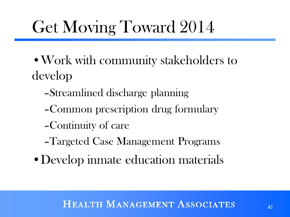 Get Moving Toward 2014 Work with community stakeholders to develop –Streamlined discharge planning –Common prescription drug formulary –Continuity of care –Targeted Case Management Programs Develop inmate education materials 42