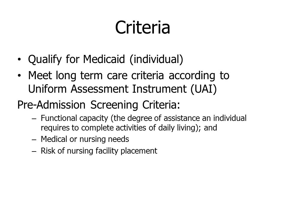 Criteria Qualify for Medicaid (individual) Meet long term care criteria according to Uniform Assessment Instrument (UAI) Pre-Admission Screening Criteria: – Functional capacity (the degree of assistance an individual requires to complete activities of daily living); and – Medical or nursing needs – Risk of nursing facility placement