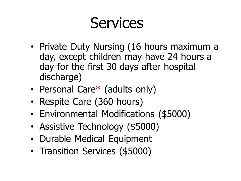 Services Private Duty Nursing (16 hours maximum a day, except children may have 24 hours a day for the first 30 days after hospital discharge) Personal Care* (adults only) Respite Care (360 hours) Environmental Modifications ($5000) Assistive Technology ($5000) Durable Medical Equipment Transition Services ($5000)