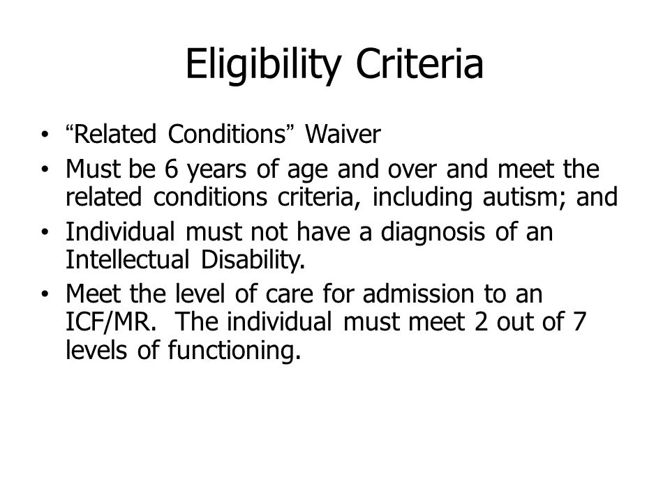 Eligibility Criteria Related Conditions Waiver Must be 6 years of age and over and meet the related conditions criteria, including autism; and Individual must not have a diagnosis of an Intellectual Disability.
