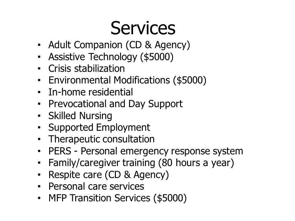 Services Adult Companion (CD & Agency) Assistive Technology ($5000) Crisis stabilization Environmental Modifications ($5000) In-home residential Prevocational and Day Support Skilled Nursing Supported Employment Therapeutic consultation PERS - Personal emergency response system Family/caregiver training (80 hours a year) Respite care (CD & Agency) Personal care services MFP Transition Services ($5000)