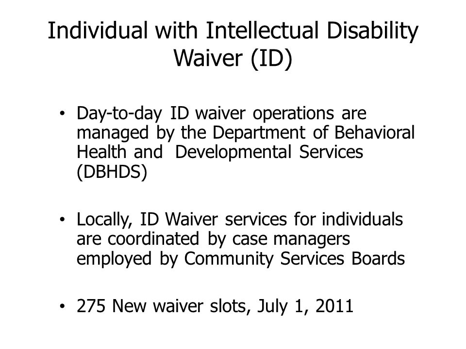Individual with Intellectual Disability Waiver (ID) Day-to-day ID waiver operations are managed by the Department of Behavioral Health and Developmental Services (DBHDS) Locally, ID Waiver services for individuals are coordinated by case managers employed by Community Services Boards 275 New waiver slots, July 1, 2011