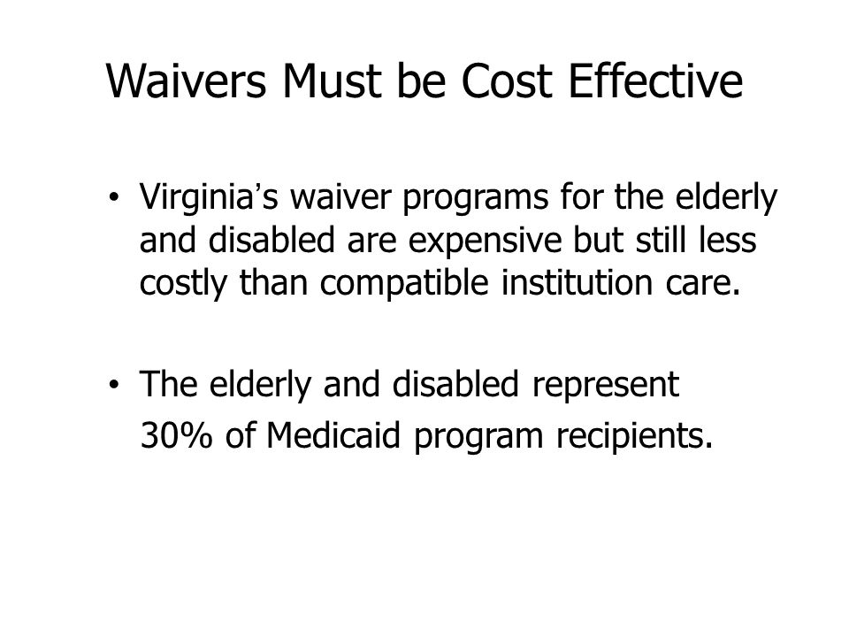 Waivers Must be Cost Effective Virginia's waiver programs for the elderly and disabled are expensive but still less costly than compatible institution care.