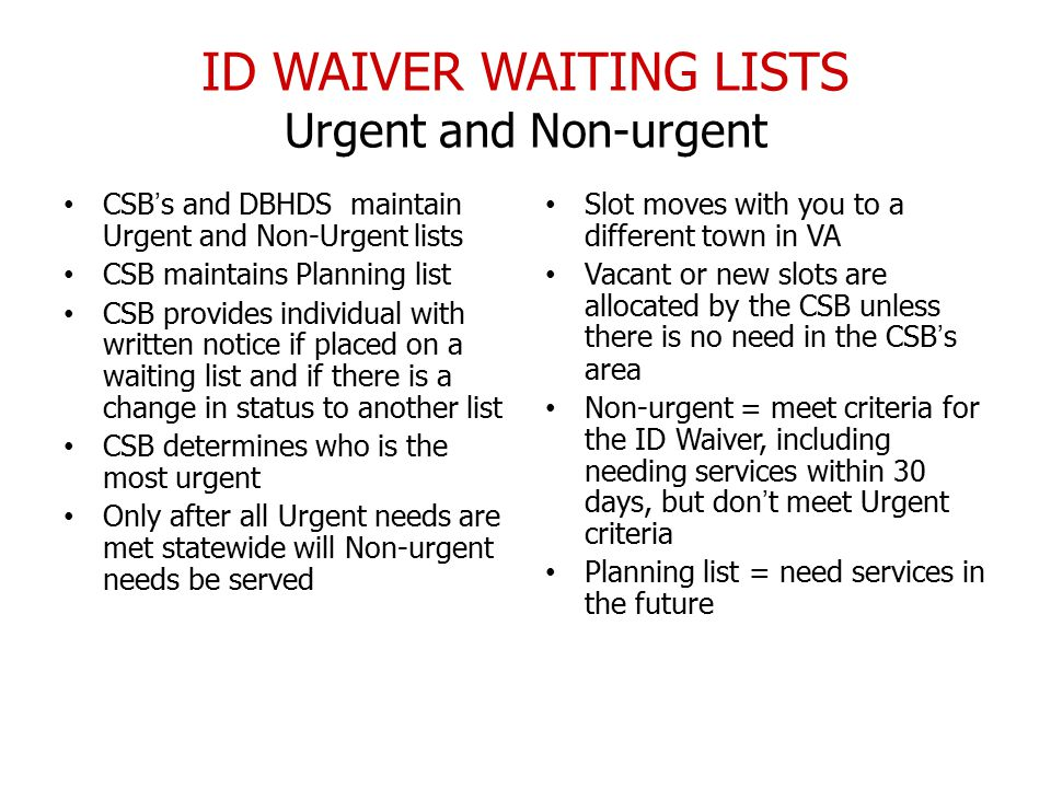 ID WAIVER WAITING LISTS Urgent and Non-urgent CSB's and DBHDS maintain Urgent and Non-Urgent lists CSB maintains Planning list CSB provides individual with written notice if placed on a waiting list and if there is a change in status to another list CSB determines who is the most urgent Only after all Urgent needs are met statewide will Non-urgent needs be served Slot moves with you to a different town in VA Vacant or new slots are allocated by the CSB unless there is no need in the CSB's area Non-urgent = meet criteria for the ID Waiver, including needing services within 30 days, but don't meet Urgent criteria Planning list = need services in the future