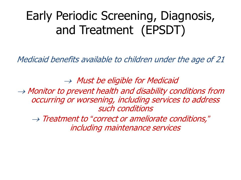 Early Periodic Screening, Diagnosis, and Treatment (EPSDT) Medicaid benefits available to children under the age of 21  Must be eligible for Medicaid  Monitor to prevent health and disability conditions from occurring or worsening, including services to address such conditions  Treatment to correct or ameliorate conditions, including maintenance services