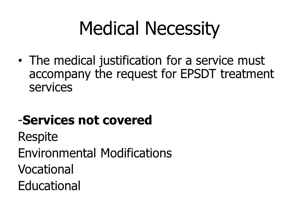 Medical Necessity The medical justification for a service must accompany the request for EPSDT treatment services -Services not covered Respite Environmental Modifications Vocational Educational