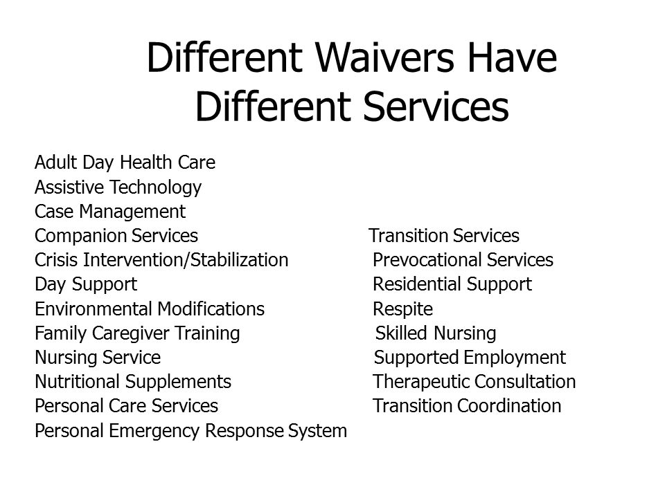 Services Adult Day Health Care Personal Care* (agency or consumer directed) Respite* (agency or consumer directed) Personal Emergency Response System (PERS) Transition Services ($5000 max) Transition Coordination