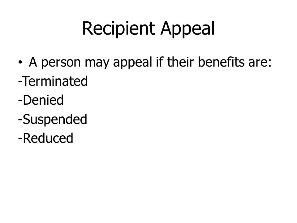 Recipient Appeal A person may appeal if their benefits are: -Terminated -Denied -Suspended -Reduced