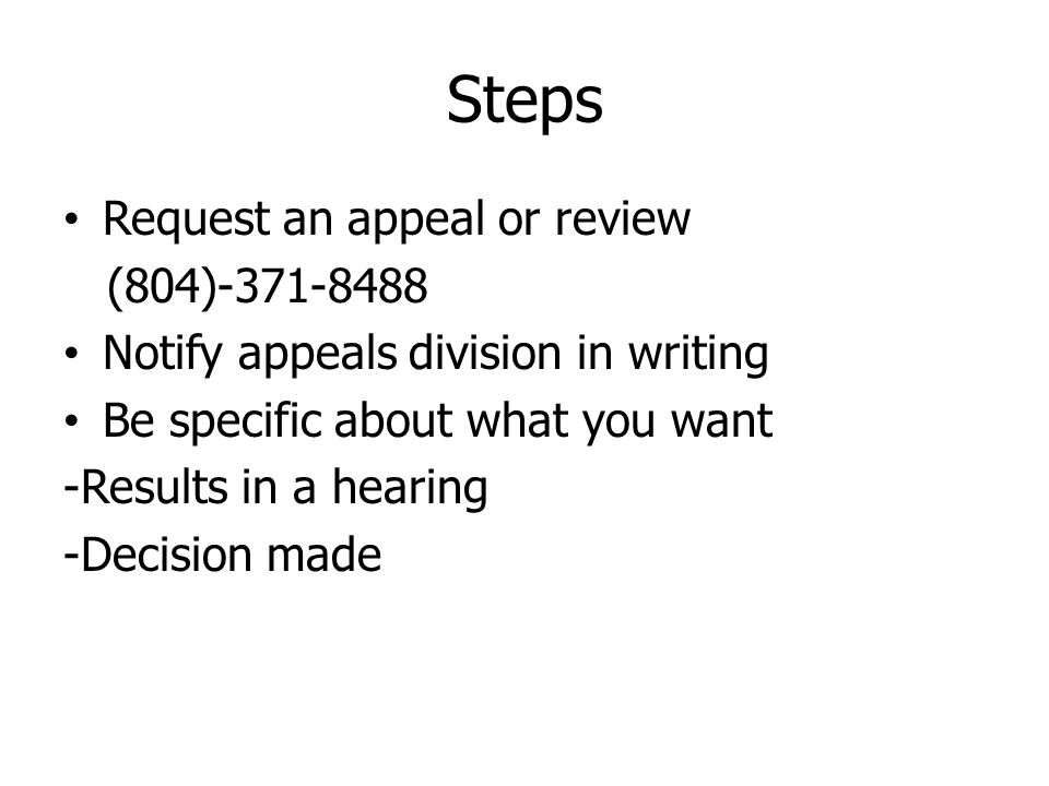Steps Request an appeal or review (804)-371-8488 Notify appeals division in writing Be specific about what you want -Results in a hearing -Decision made