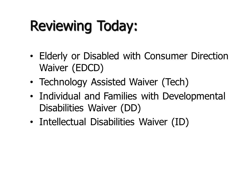 Reviewing Today: Elderly or Disabled with Consumer Direction Waiver (EDCD) Technology Assisted Waiver (Tech) Individual and Families with Developmental Disabilities Waiver (DD) Intellectual Disabilities Waiver (ID)