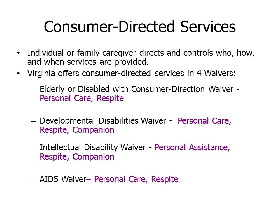 Consumer-Directed Services Individual or family caregiver directs and controls who, how, and when services are provided.