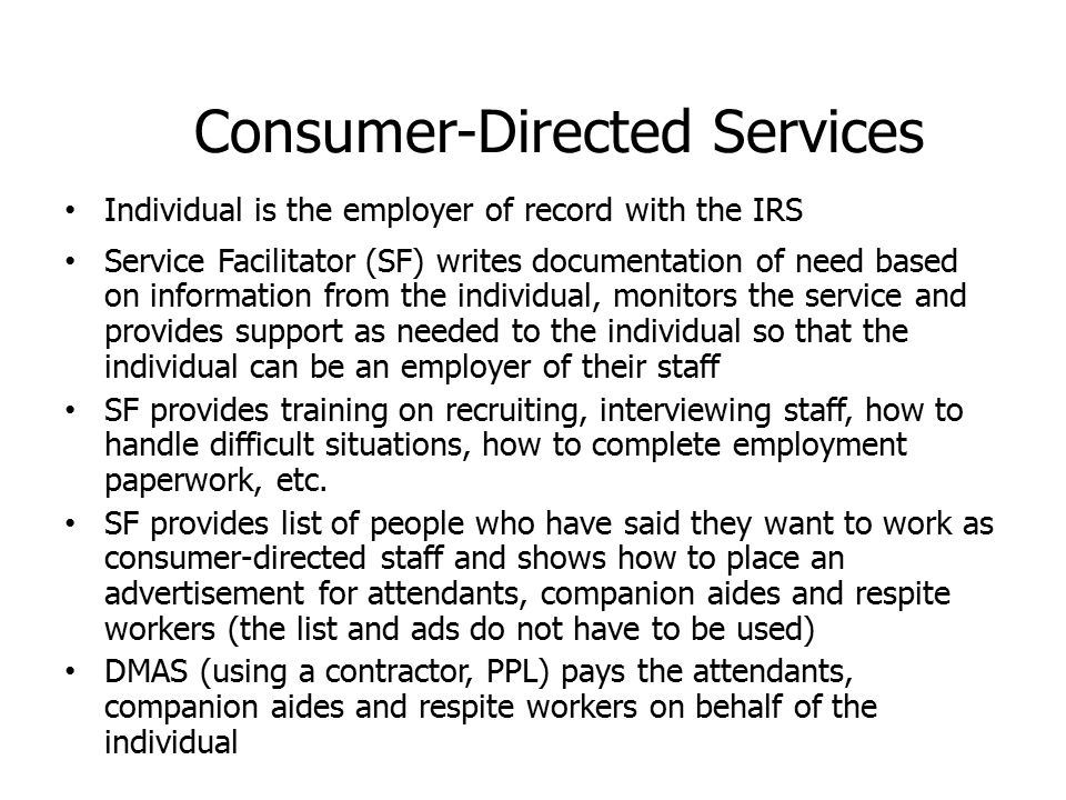Consumer-Directed Services Individual is the employer of record with the IRS Service Facilitator (SF) writes documentation of need based on information from the individual, monitors the service and provides support as needed to the individual so that the individual can be an employer of their staff SF provides training on recruiting, interviewing staff, how to handle difficult situations, how to complete employment paperwork, etc.