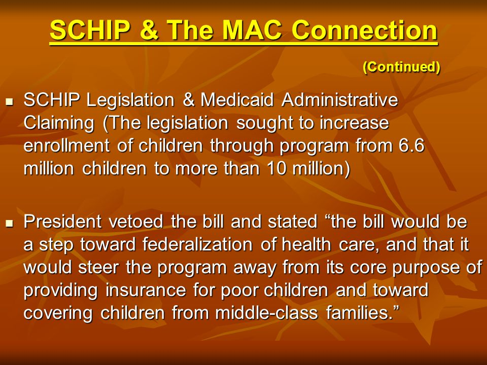 SCHIP & The MAC Connection (Continued) SCHIP Legislation & Medicaid Administrative Claiming (The legislation sought to increase enrollment of children through program from 6.6 million children to more than 10 million) SCHIP Legislation & Medicaid Administrative Claiming (The legislation sought to increase enrollment of children through program from 6.6 million children to more than 10 million) President vetoed the bill and stated the bill would be a step toward federalization of health care, and that it would steer the program away from its core purpose of providing insurance for poor children and toward covering children from middle-class families. President vetoed the bill and stated the bill would be a step toward federalization of health care, and that it would steer the program away from its core purpose of providing insurance for poor children and toward covering children from middle-class families.