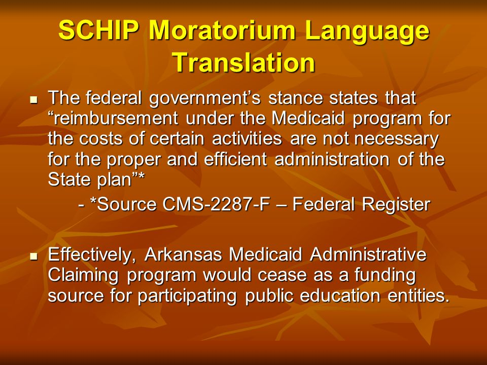 The federal government's stance states that reimbursement under the Medicaid program for the costs of certain activities are not necessary for the proper and efficient administration of the State plan * The federal government's stance states that reimbursement under the Medicaid program for the costs of certain activities are not necessary for the proper and efficient administration of the State plan * - *Source CMS-2287-F – Federal Register Effectively, Arkansas Medicaid Administrative Claiming program would cease as a funding source for participating public education entities.