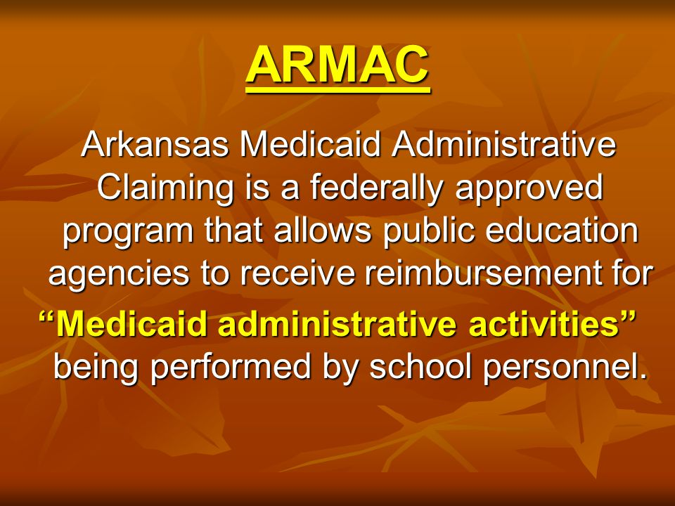 ARMAC Arkansas Medicaid Administrative Claiming is a federally approved program that allows public education agencies to receive reimbursement for Arkansas Medicaid Administrative Claiming is a federally approved program that allows public education agencies to receive reimbursement for Medicaid administrative activities being performed by school personnel.