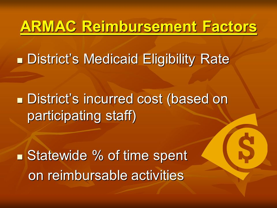ARMAC Reimbursement Factors District's Medicaid Eligibility Rate District's Medicaid Eligibility Rate District's incurred cost (based on participating staff) District's incurred cost (based on participating staff) Statewide % of time spent Statewide % of time spent on reimbursable activities on reimbursable activities