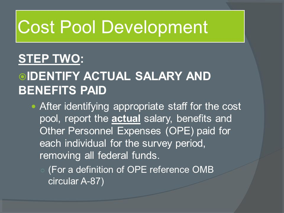 STEP TWO:  IDENTIFY ACTUAL SALARY AND BENEFITS PAID After identifying appropriate staff for the cost pool, report the actual salary, benefits and Other Personnel Expenses (OPE) paid for each individual for the survey period, removing all federal funds.