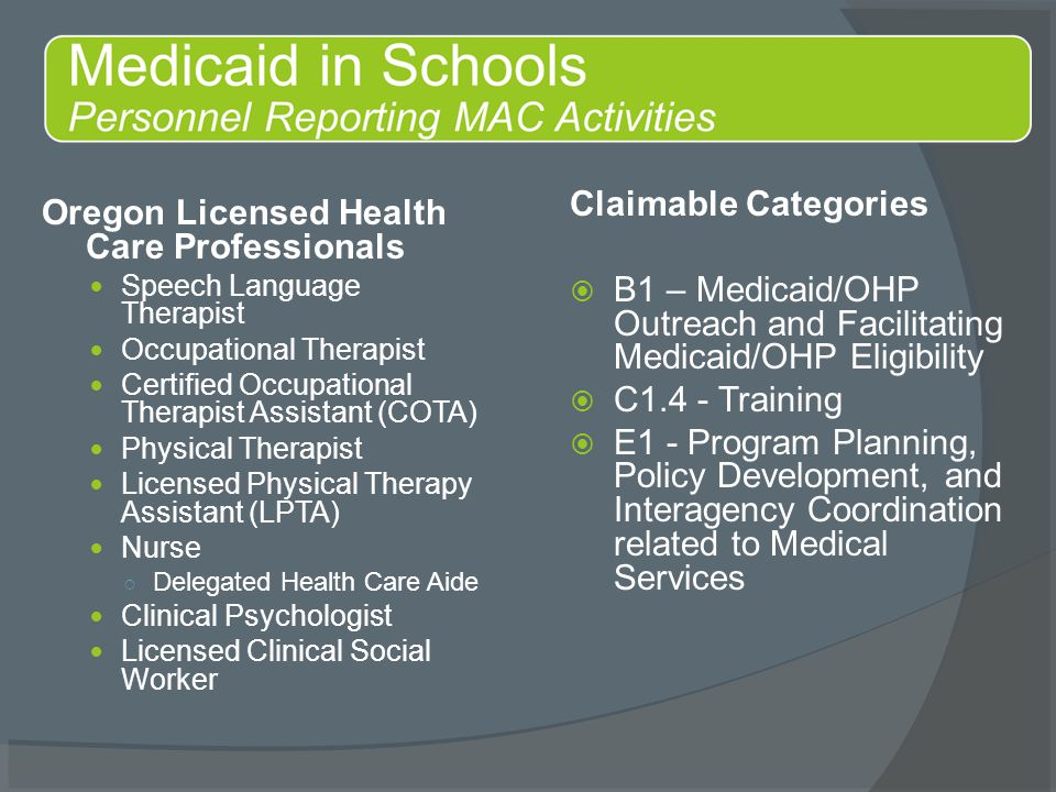 Oregon Licensed Health Care Professionals Speech Language Therapist Occupational Therapist Certified Occupational Therapist Assistant (COTA) Physical Therapist Licensed Physical Therapy Assistant (LPTA) Nurse ○ Delegated Health Care Aide Clinical Psychologist Licensed Clinical Social Worker Claimable Categories  B1 – Medicaid/OHP Outreach and Facilitating Medicaid/OHP Eligibility  C1.4 - Training  E1 - Program Planning, Policy Development, and Interagency Coordination related to Medical Services