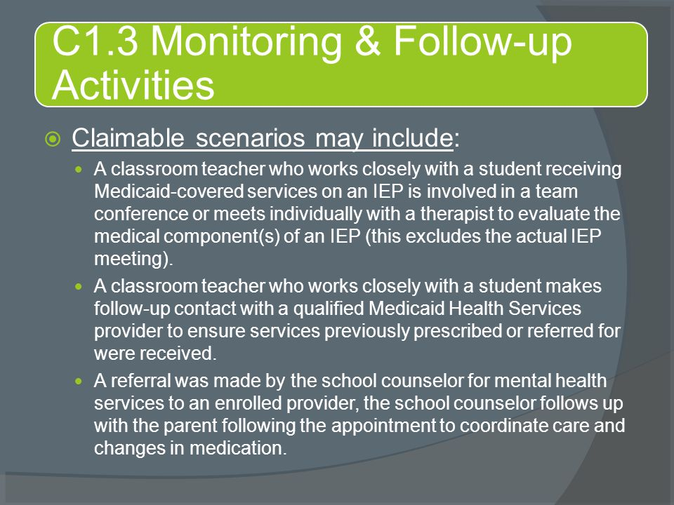  Claimable scenarios may include: A classroom teacher who works closely with a student receiving Medicaid-covered services on an IEP is involved in a team conference or meets individually with a therapist to evaluate the medical component(s) of an IEP (this excludes the actual IEP meeting).
