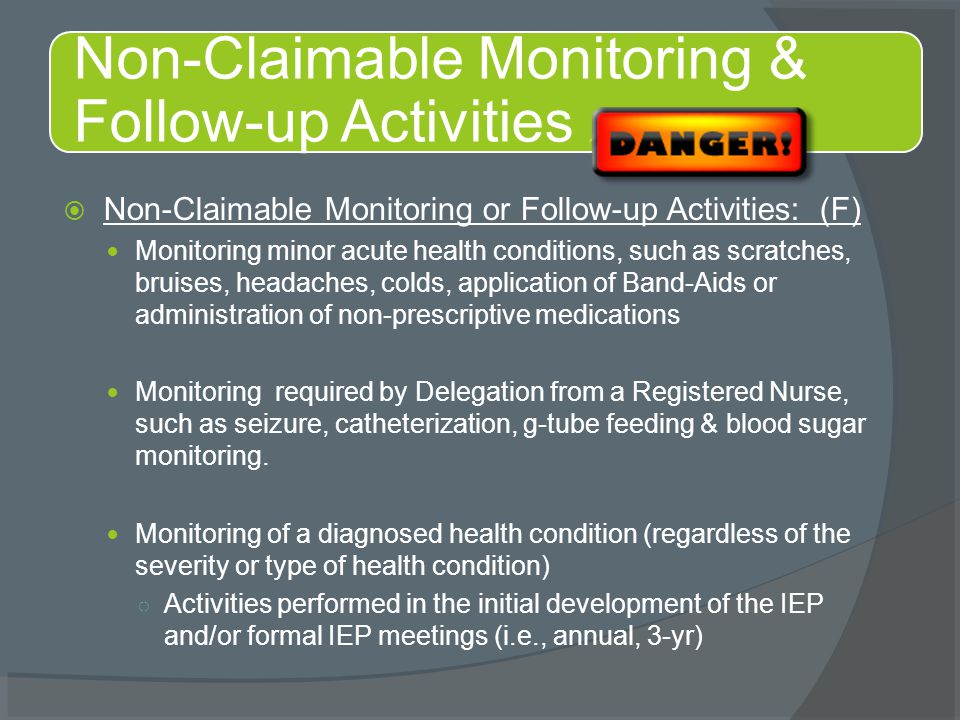  Non-Claimable Monitoring or Follow-up Activities: (F) Monitoring minor acute health conditions, such as scratches, bruises, headaches, colds, applic