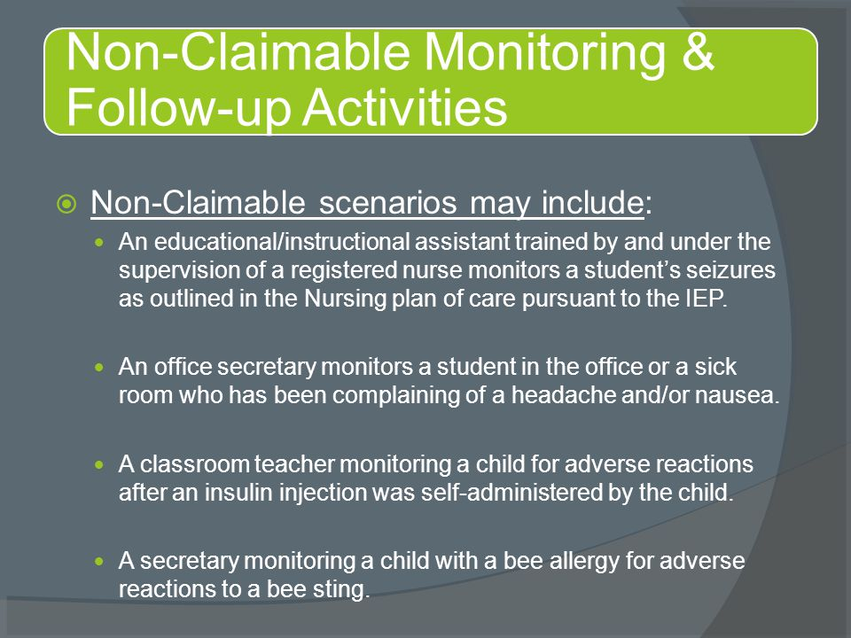  Non-Claimable scenarios may include: An educational/instructional assistant trained by and under the supervision of a registered nurse monitors a st