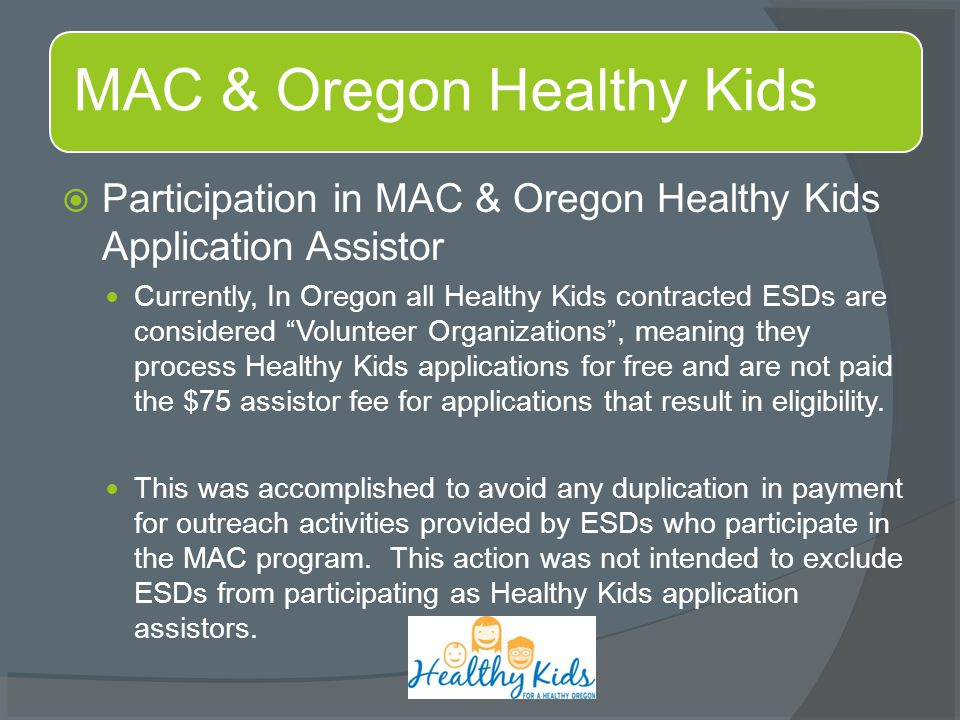  Participation in MAC & Oregon Healthy Kids Application Assistor Currently, In Oregon all Healthy Kids contracted ESDs are considered Volunteer Organizations , meaning they process Healthy Kids applications for free and are not paid the $75 assistor fee for applications that result in eligibility.