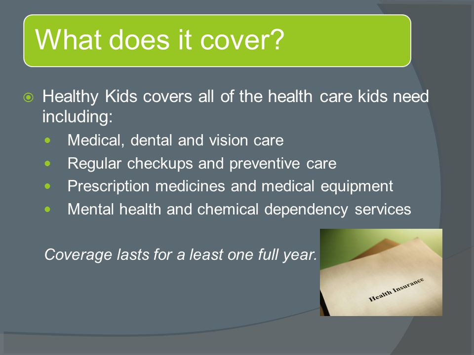  Healthy Kids covers all of the health care kids need including: Medical, dental and vision care Regular checkups and preventive care Prescription medicines and medical equipment Mental health and chemical dependency services Coverage lasts for a least one full year.