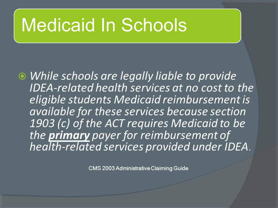  While schools are legally liable to provide IDEA-related health services at no cost to the eligible students Medicaid reimbursement is available for