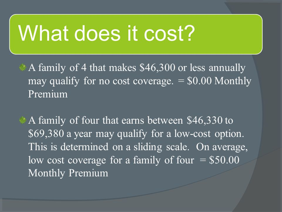 A family of 4 that makes $46,300 or less annually may qualify for no cost coverage.