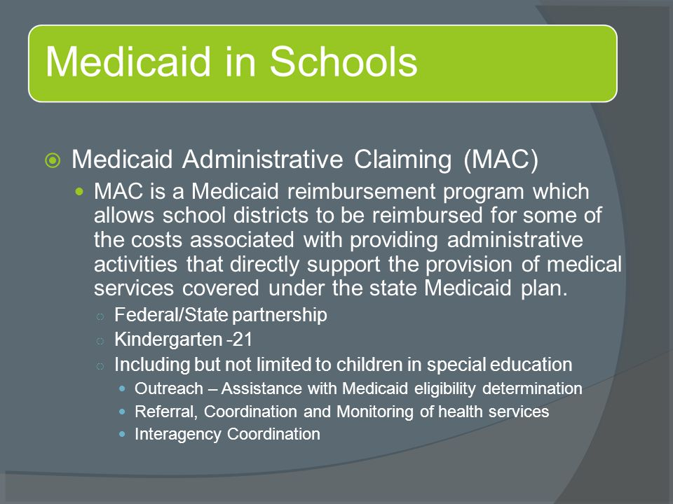  Medicaid Administrative Claiming (MAC) MAC is a Medicaid reimbursement program which allows school districts to be reimbursed for some of the costs associated with providing administrative activities that directly support the provision of medical services covered under the state Medicaid plan.