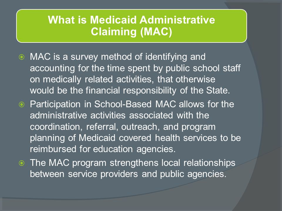  MAC is a survey method of identifying and accounting for the time spent by public school staff on medically related activities, that otherwise would be the financial responsibility of the State.