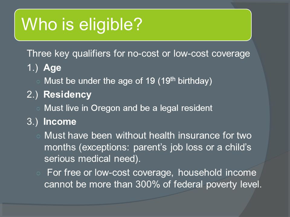 Three key qualifiers for no-cost or low-cost coverage 1.) Age ○ Must be under the age of 19 (19 th birthday) 2.) Residency ○ Must live in Oregon and b