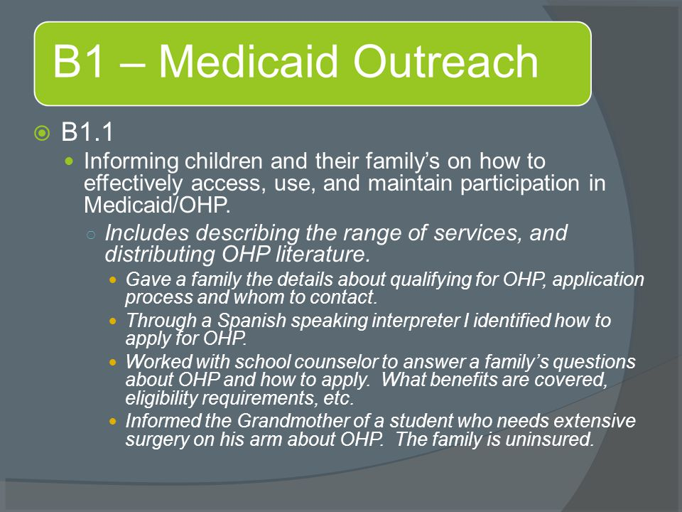  B1.1 Informing children and their family's on how to effectively access, use, and maintain participation in Medicaid/OHP. ○ Includes describing the