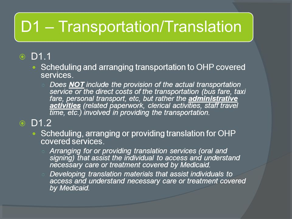  D1.1 Scheduling and arranging transportation to OHP covered services. ○ Does NOT include the provision of the actual transportation service or the d