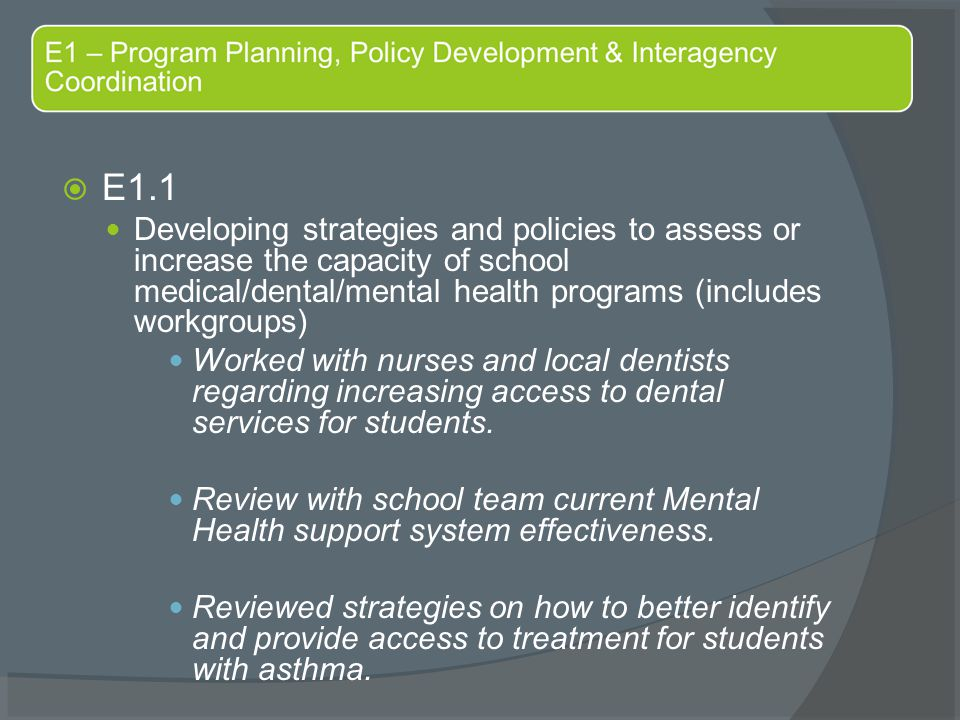  E1.1 Developing strategies and policies to assess or increase the capacity of school medical/dental/mental health programs (includes workgroups) Worked with nurses and local dentists regarding increasing access to dental services for students.