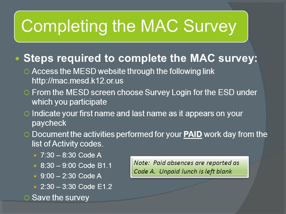 Steps required to complete the MAC survey:  Access the MESD website through the following link http://mac.mesd.k12.or.us  From the MESD screen choose Survey Login for the ESD under which you participate  Indicate your first name and last name as it appears on your paycheck  Document the activities performed for your PAID work day from the list of Activity codes.