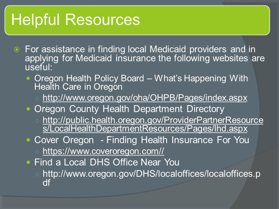  For assistance in finding local Medicaid providers and in applying for Medicaid insurance the following websites are useful: Oregon Health Policy Bo