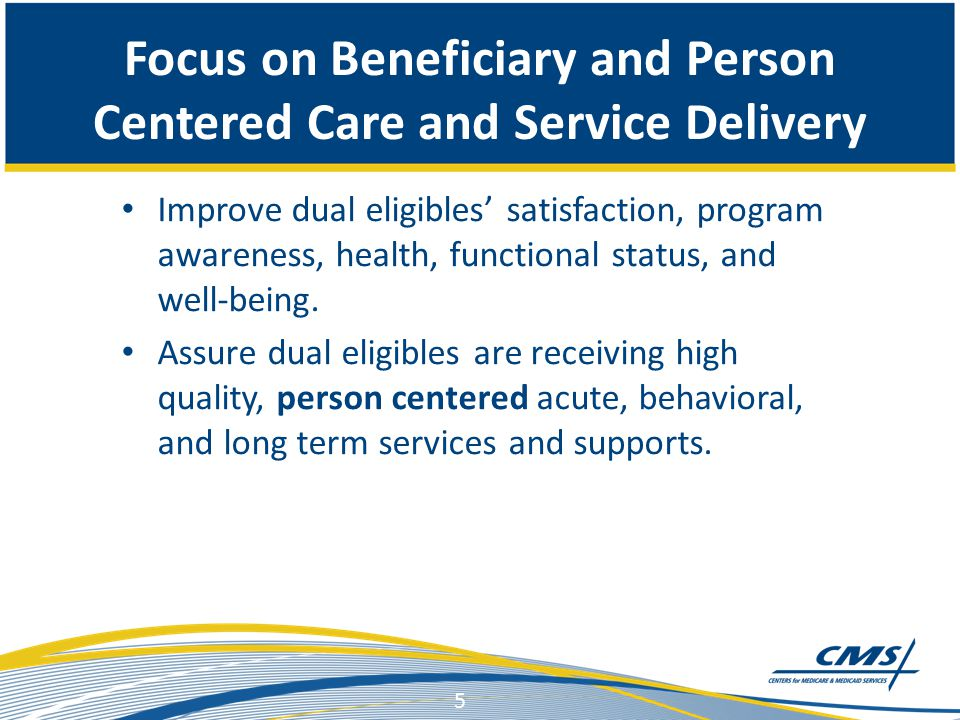Focus on Beneficiary and Person Centered Care and Service Delivery Improve dual eligibles' satisfaction, program awareness, health, functional status, and well-being.