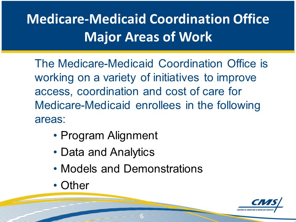 Medicare-Medicaid Coordination Office Major Areas of Work The Medicare-Medicaid Coordination Office is working on a variety of initiatives to improve access, coordination and cost of care for Medicare-Medicaid enrollees in the following areas: Program Alignment Data and Analytics Models and Demonstrations Other 6