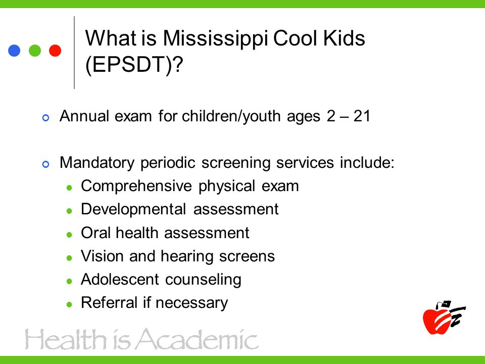 What is Mississippi Cool Kids (EPSDT)? Annual exam for children/youth ages 2 – 21 Mandatory periodic screening services include: Comprehensive physica