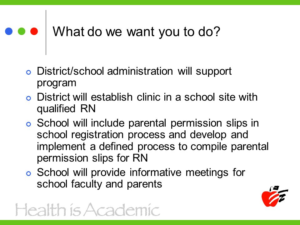 What do we want you to do? District/school administration will support program District will establish clinic in a school site with qualified RN Schoo
