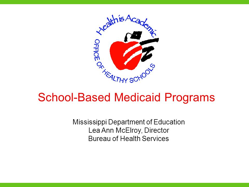 School-Based Medicaid Programs Mississippi Department of Education Lea Ann McElroy, Director Bureau of Health Services