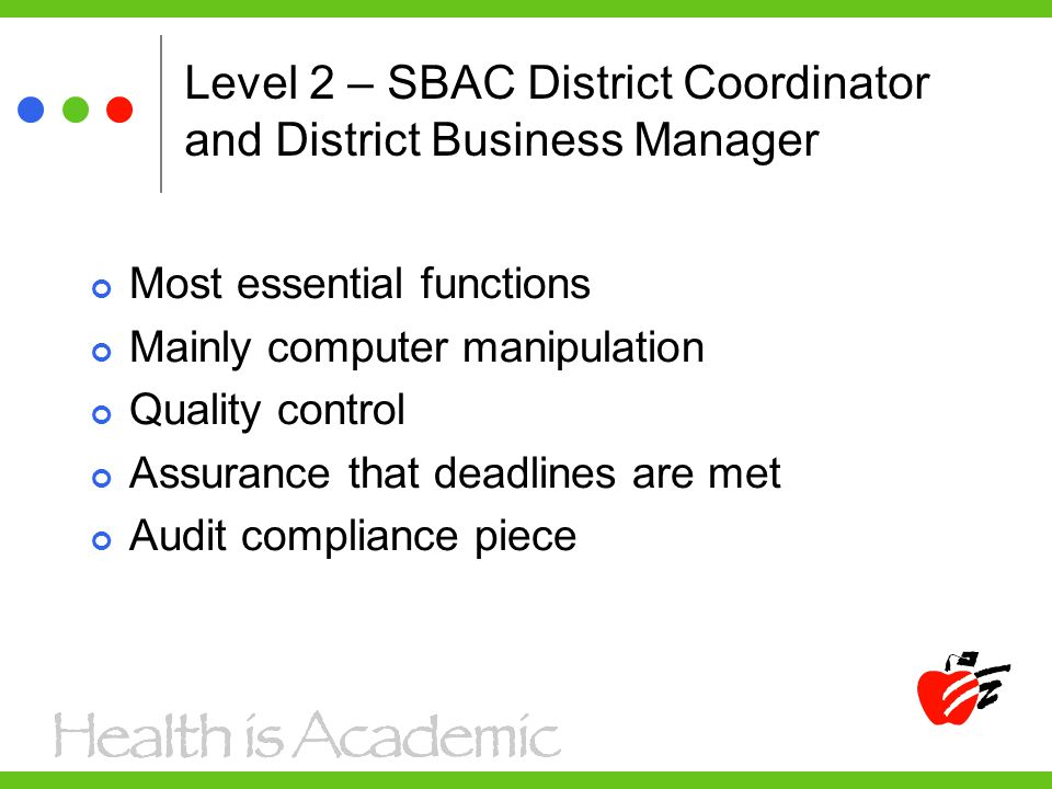 Level 2 – SBAC District Coordinator and District Business Manager Most essential functions Mainly computer manipulation Quality control Assurance that deadlines are met Audit compliance piece