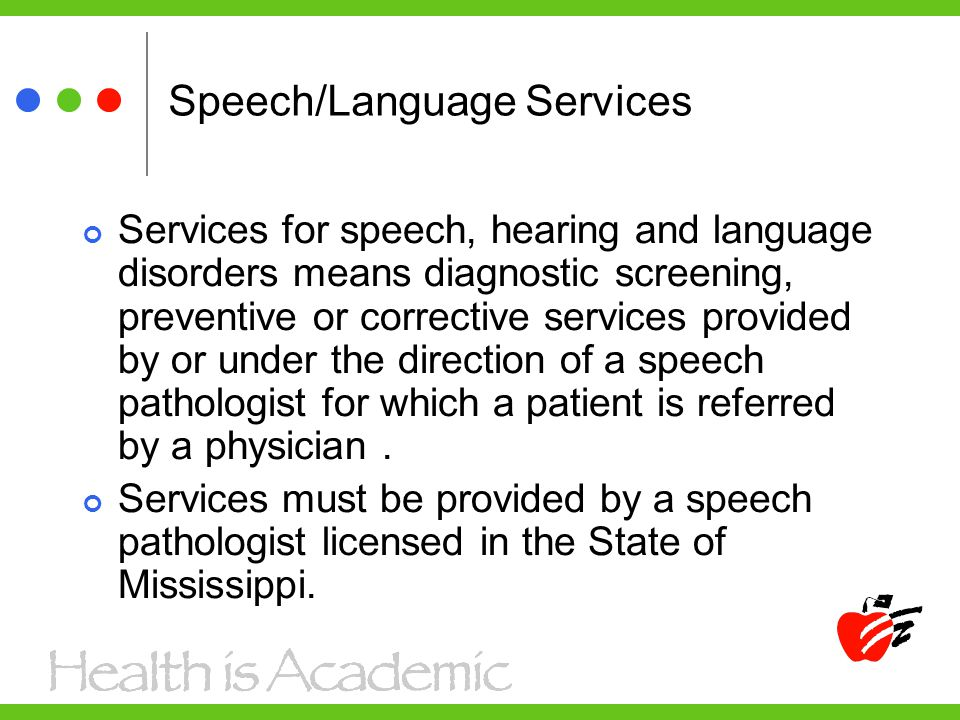 Speech/Language Services Services for speech, hearing and language disorders means diagnostic screening, preventive or corrective services provided by