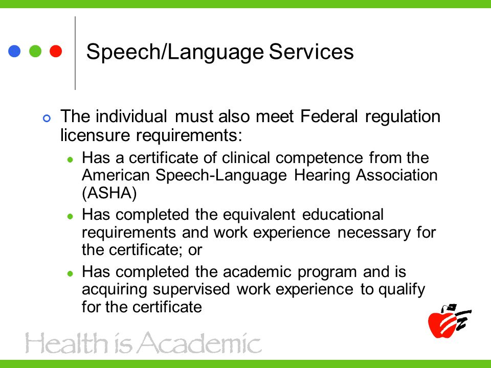 Speech/Language Services The individual must also meet Federal regulation licensure requirements: Has a certificate of clinical competence from the American Speech-Language Hearing Association (ASHA) Has completed the equivalent educational requirements and work experience necessary for the certificate; or Has completed the academic program and is acquiring supervised work experience to qualify for the certificate