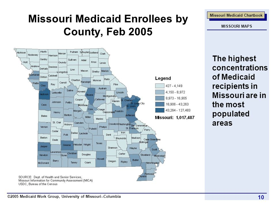 ©2005 Medicaid Work Group, University of Missouri--Columbia Missouri Medicaid Chartbook 10 Missouri Medicaid Enrollees by County, Feb 2005 The highest concentrations of Medicaid recipients in Missouri are in the most populated areas MISSOURI MAPS