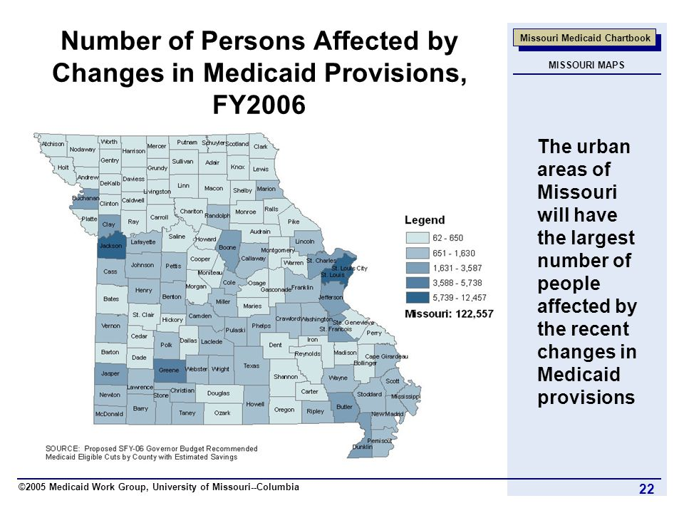 ©2005 Medicaid Work Group, University of Missouri--Columbia Missouri Medicaid Chartbook 22 Number of Persons Affected by Changes in Medicaid Provisions, FY2006 The urban areas of Missouri will have the largest number of people affected by the recent changes in Medicaid provisions MISSOURI MAPS